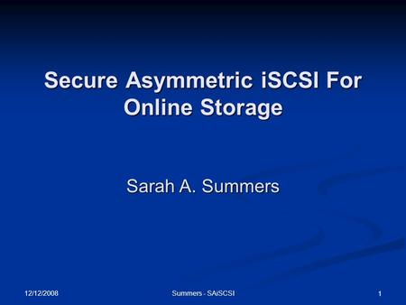 12/12/2008 Summers - SAiSCSI 1 Secure Asymmetric iSCSI For Online Storage Sarah A. Summers.