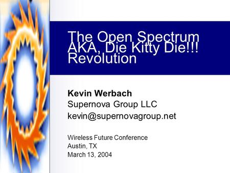 The Open Spectrum Revolution Kevin Werbach Supernova Group LLC Wireless Future Conference Austin, TX March 13, 2004 AKA, Die Kitty.