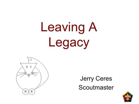 Leaving A Legacy Jerry Ceres Scoutmaster. 2 N5-347-14 Learning Objectives The purpose of this session is to: Provide you with an appreciation of leadership,