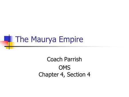 The Maurya Empire Coach Parrish OMS Chapter 4, Section 4.