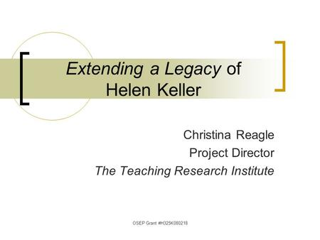 OSEP Grant #H325K080218 Extending a Legacy of Helen Keller Christina Reagle Project Director The Teaching Research Institute.