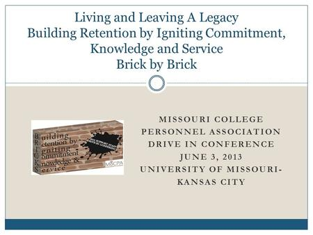 MISSOURI COLLEGE PERSONNEL ASSOCIATION DRIVE IN CONFERENCE JUNE 3, 2013 UNIVERSITY OF MISSOURI- KANSAS CITY Living and Leaving A Legacy Building Retention.