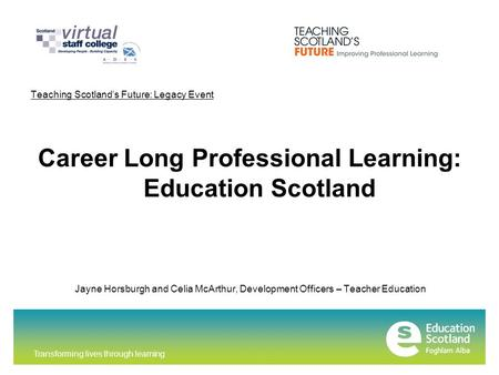Transforming lives through learning Teaching Scotland's Future: Legacy Event Career Long Professional Learning: Education Scotland Jayne Horsburgh and.