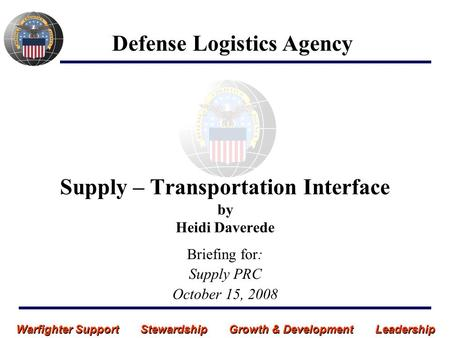 Warfighter Support Stewardship Growth & Development Leadership Defense Logistics Agency Supply – Transportation Interface by Heidi Daverede Briefing for: