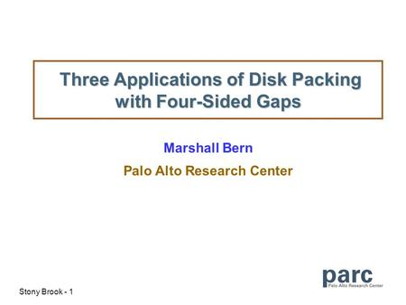 Stony Brook - 1 Three Applications of Disk Packing with Four-Sided Gaps Three Applications of Disk Packing with Four-Sided Gaps Marshall Bern Palo Alto.