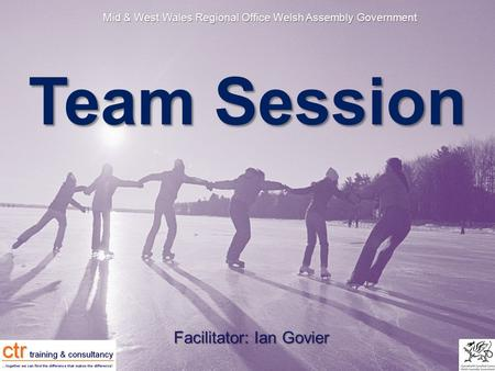 Mid & West Wales Regional Office Welsh Assembly Government Team Session Facilitator: Ian Govier.