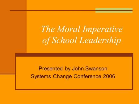 The Moral Imperative of School Leadership Presented by John Swanson Systems Change Conference 2006.