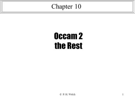 © P. H. Welch1 Occam 2 the Rest Chapter 10. © P. H. Welch2 {{{ occam 2 (the rest!) … ANSI/IEEE 754 floating-point … abbreviations … retyping … VAL OF.