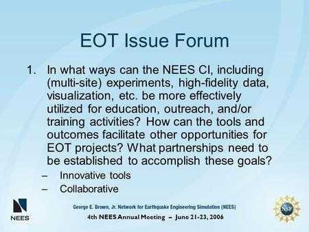 4th NEES Annual Meeting – June 21-23, 2006 EOT Issue Forum 1.In what ways can the NEES CI, including (multi-site) experiments, high-fidelity data, visualization,