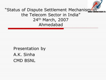 """Status of Dispute Settlement Mechanism in the Telecom Sector in India"" 24 th March, 2007 Ahmedabad Presentation by A.K. Sinha CMD BSNL."