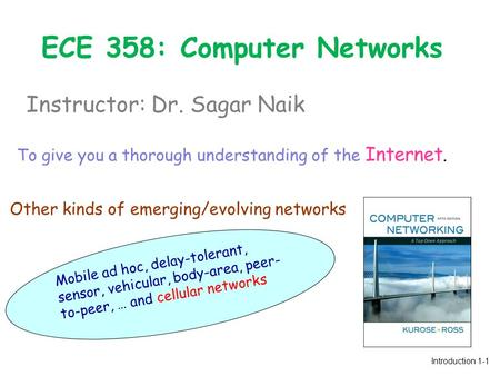 <strong>ECE</strong> 358: Computer Networks Instructor: Dr. Sagar Naik Introduction 1-1 To give you a thorough understanding of the Internet. Other kinds of emerging/evolving.