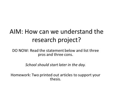 AIM: How can we understand the research project? DO NOW: Read the statement below and list three pros and three cons. School should start later in the.