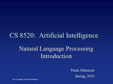 CSC 8520 Spring 2010. Paula Matuszek CS 8520: Artificial Intelligence Natural Language Processing Introduction Paula Matuszek Spring, 2010.
