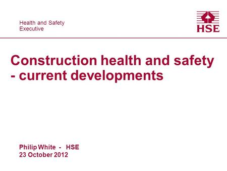 Health and Safety Executive Health and Safety Executive Construction health and safety - current developments Philip White - HSE 23 October 2012.