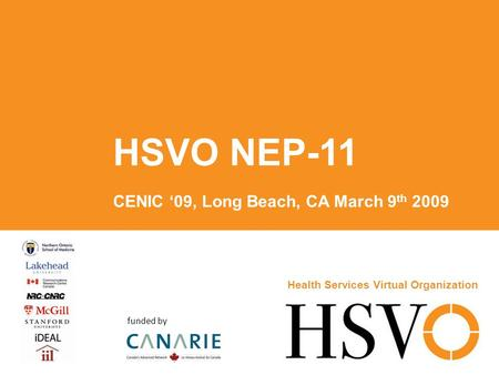 HSVO NEP-11 CENIC '09, Long Beach, CA March 9 th 2009 Health Services Virtual Organization funded by.