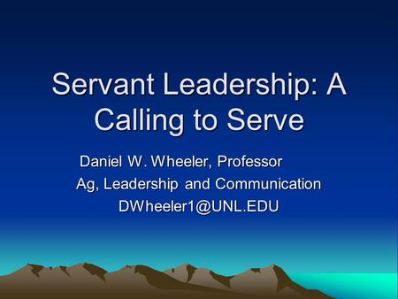 Servant Leadership: A Calling to Serve Daniel W. Wheeler, Professor Ag, Leadership and Communication