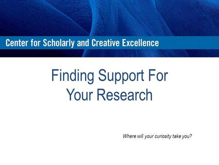 Finding Support For Your Research Where will your curiosity take you?