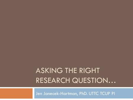 ASKING THE RIGHT RESEARCH QUESTION… Jen Janecek-Hartman, PhD. UTTC TCUP PI.
