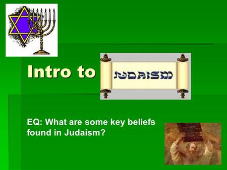 Intro to Judaism EQ: What are some key beliefs found in Judaism?