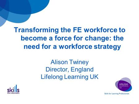 Transforming the FE workforce to become a force for change: the need for a workforce strategy Alison Twiney Director, England Lifelong Learning UK.