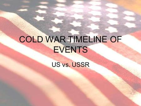 COLD WAR TIMELINE OF EVENTS US vs. USSR. 1945 Cold War Begins Soviet Union keeps control of Eastern Europe after WWII Creates buffer zone Churchill says.
