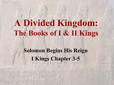 A Divided Kingdom: The Books of I & II Kings Solomon Begins His Reign I Kings Chapter 3-5.