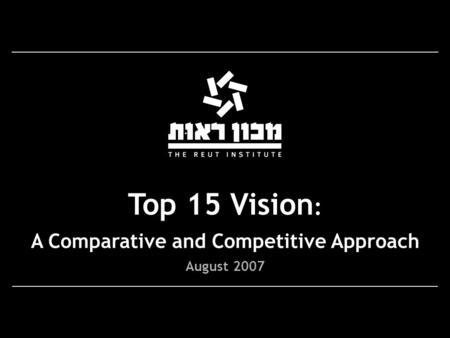 Top 15 Vision : A Comparative and Competitive Approach August 2007.