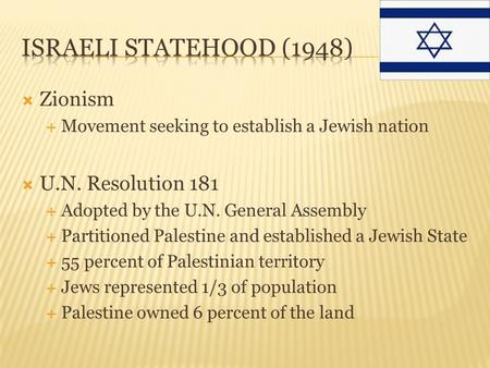  Zionism  Movement seeking to establish a Jewish nation  U.N. Resolution 181  Adopted by the U.N. General Assembly  Partitioned Palestine and established.