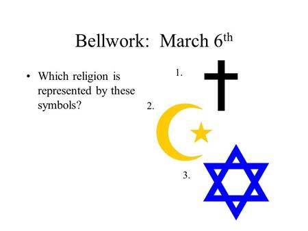 Bellwork: March 6 th Which religion is represented by these symbols? 1. 2. 3.