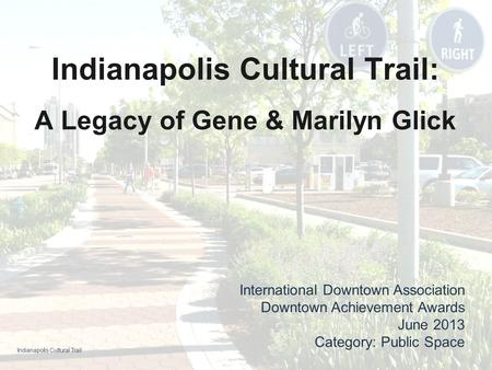 Indianapolis Cultural Trail: A Legacy of Gene & Marilyn Glick International Downtown Association Downtown Achievement Awards June 2013 Category: Public.