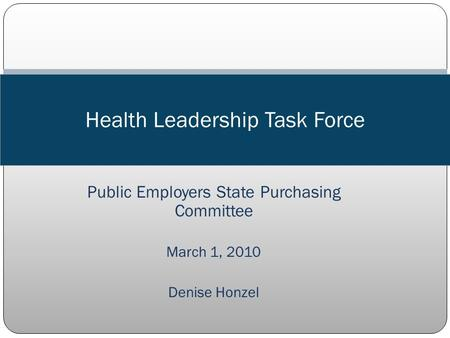 Public Employers State Purchasing Committee March 1, 2010 Denise Honzel Health Leadership Task Force.