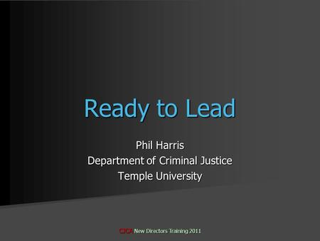 Phil Harris Department of Criminal Justice Temple University CJCA New Directors Training 2011 Ready to Lead.