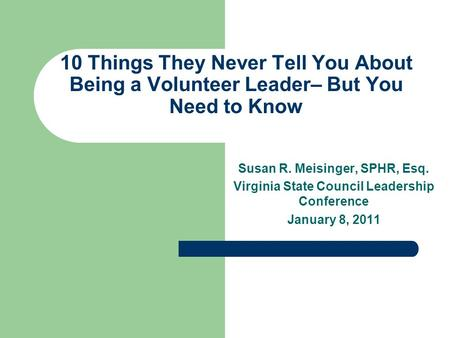 10 Things They Never Tell You About Being a Volunteer Leader– But You Need to Know Susan R. Meisinger, SPHR, Esq. Virginia State Council Leadership Conference.
