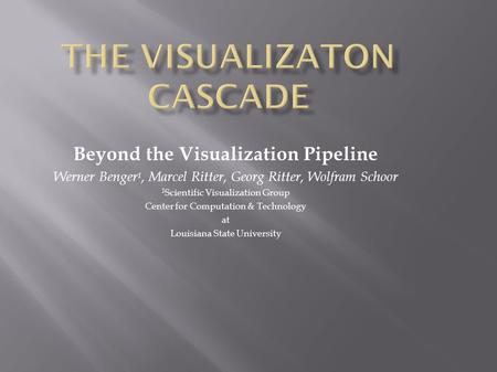 Beyond the Visualization Pipeline Werner Benger 1, Marcel Ritter, Georg Ritter, Wolfram Schoor 1 Scientific Visualization Group Center for Computation.