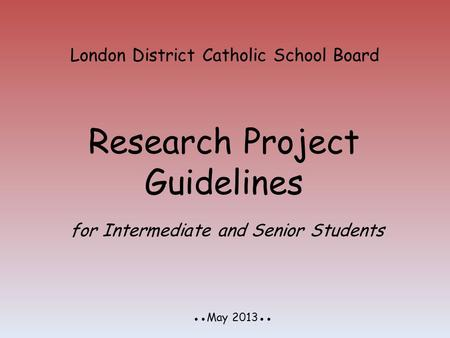 London District Catholic School Board Research Project Guidelines ●●May 2013●● for Intermediate and Senior Students.