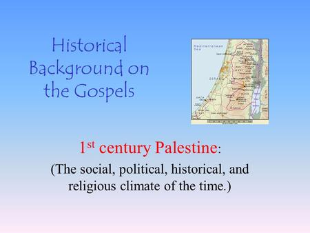 Historical Background on the Gospels 1 st century Palestine : (The social, political, historical, and religious climate of the time.)