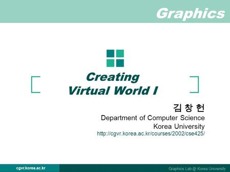 Graphics Graphics Korea University cgvr.korea.ac.kr Creating Virtual World I 김 창 헌 Department of Computer Science Korea University