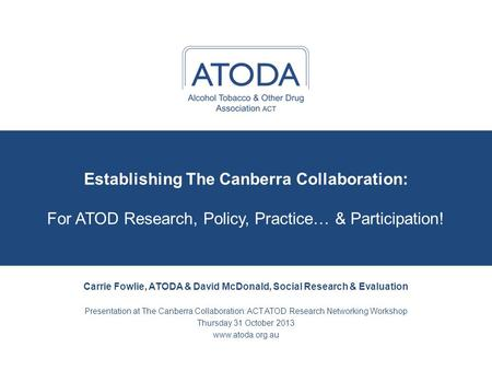 Establishing The Canberra Collaboration: For ATOD Research, Policy, Practice… & Participation! Carrie Fowlie, ATODA & David McDonald, Social Research &
