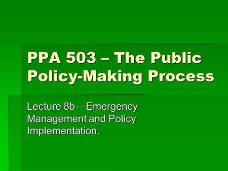 PPA 503 – The Public Policy-Making Process Lecture 8b – Emergency Management and Policy Implementation.