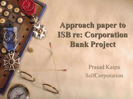 Approach paper to ISB re: Corporation Bank Project Prasad Kaipa SelfCorporation.