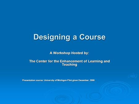 Designing a Course A Workshop Hosted by: The Center for the Enhancement of Learning and Teaching Presentation source: University of Michigan-Flint given.