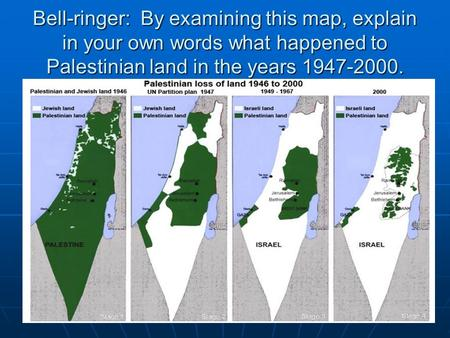 Bell-ringer: By examining this map, explain in your own words what happened to Palestinian land in the years 1947-2000.