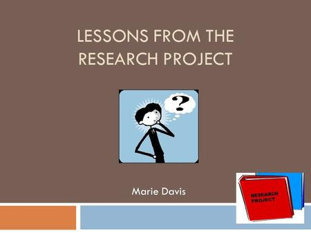 "LESSONS FROM THE RESEARCH PROJECT Marie Davis. ""Students have the opportunity to study an area of interest in depth. They use their creativity and initiative,"