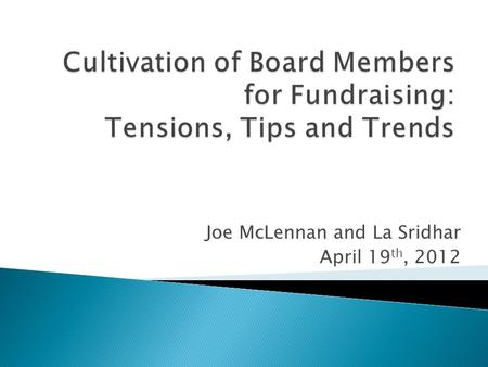 Joe McLennan and La Sridhar April 19 th, 2012.  Board Excitement & Tension Points  6 Tips on Effective Board Engagement  Transformational Trends on.