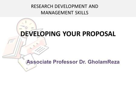 DEVELOPING YOUR PROPOSAL Associate Professor Dr. GholamReza RESEARCH DEVELOPMENT AND MANAGEMENT SKILLS.