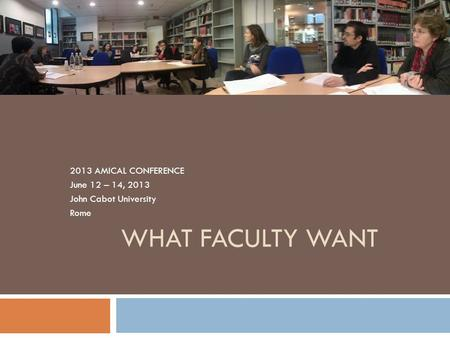 WHAT FACULTY WANT 2013 AMICAL CONFERENCE June 12 – 14, 2013 John Cabot University Rome.