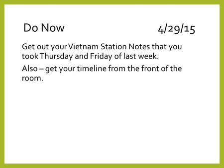 Do Now4/29/15 Get out your Vietnam Station Notes that you took Thursday and Friday of last week. Also – get your timeline from the front of the room.