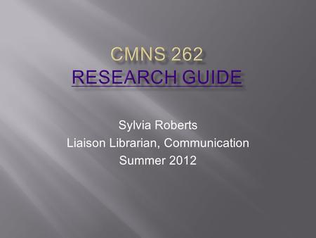 Sylvia Roberts Liaison Librarian, Communication Summer 2012.