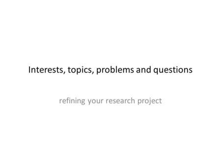 Interests, topics, problems and questions refining your research project.