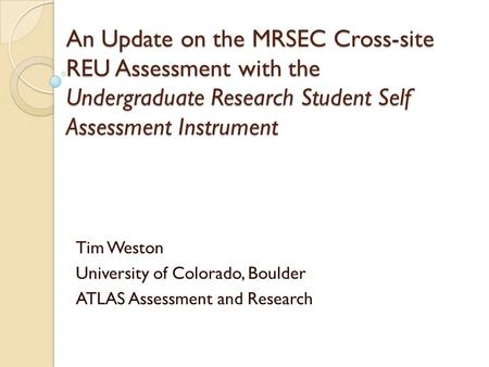 An Update on the MRSEC Cross-site REU Assessment with the Undergraduate Research Student Self Assessment Instrument Tim Weston University of Colorado,